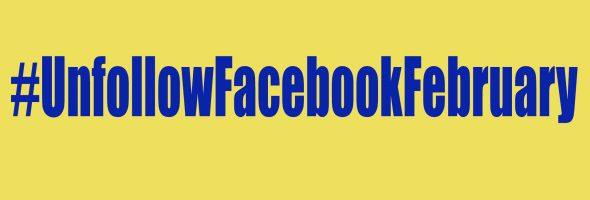 #UnfollowFacebookFebruary